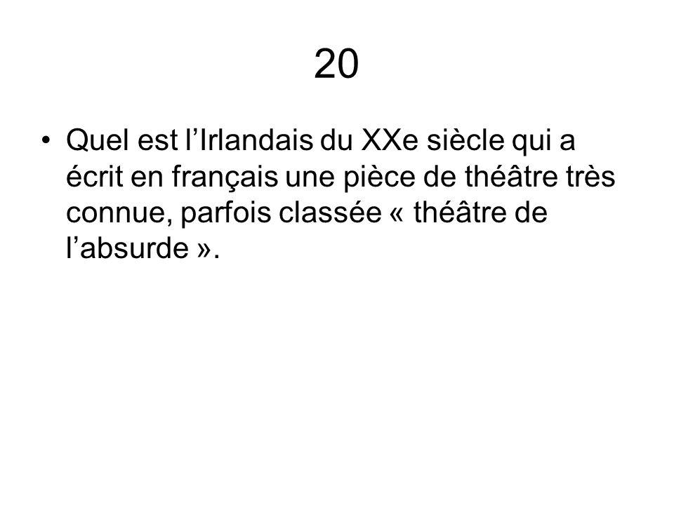 20 Quel est l'Irlandais du XXe siècle qui a écrit en français une pièce de théâtre très connue, parfois classée « théâtre de l'absurde ».