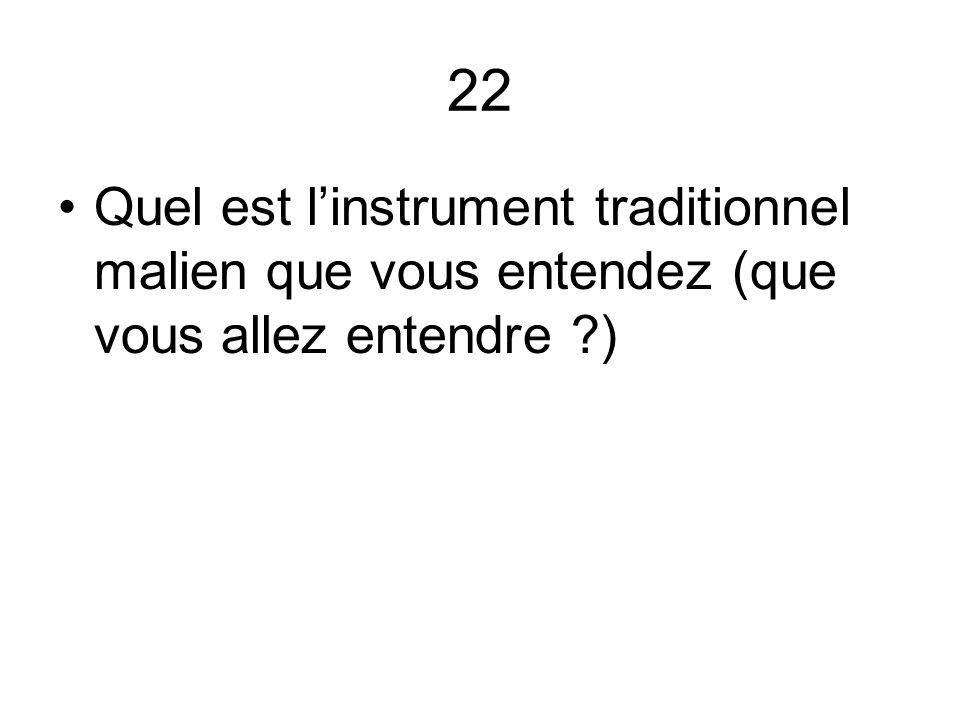 22 Quel est l'instrument traditionnel malien que vous entendez (que vous allez entendre )