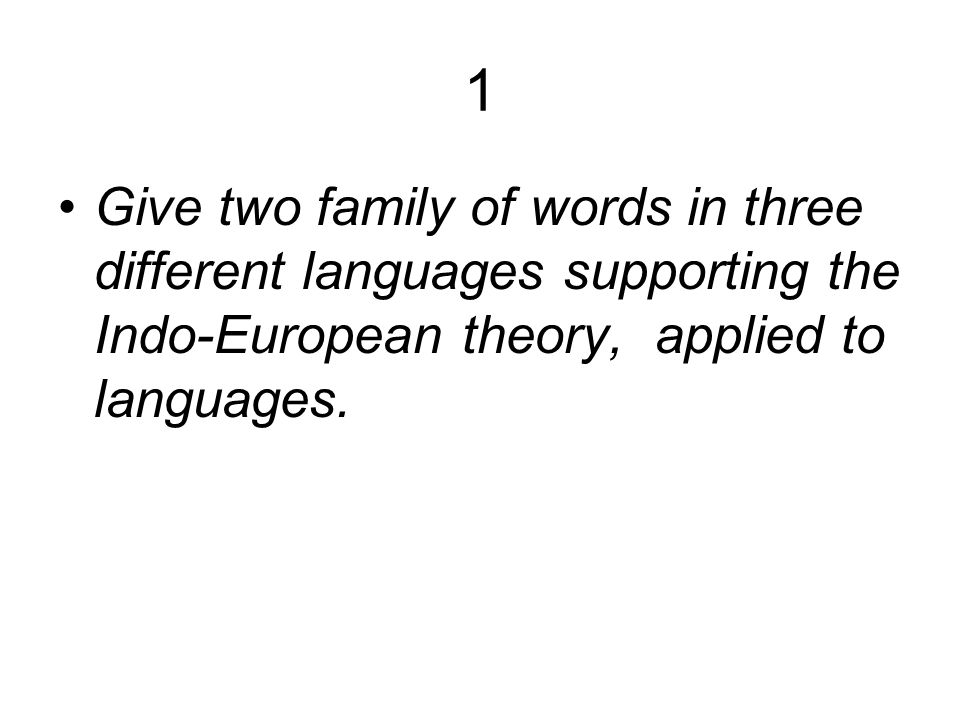 1 Give two family of words in three different languages supporting the Indo-European theory, applied to languages.