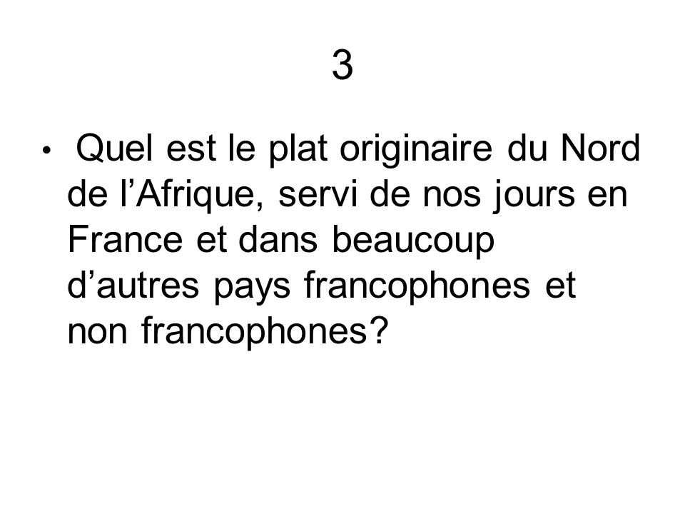 3 Quel est le plat originaire du Nord de l'Afrique, servi de nos jours en France et dans beaucoup d'autres pays francophones et non francophones