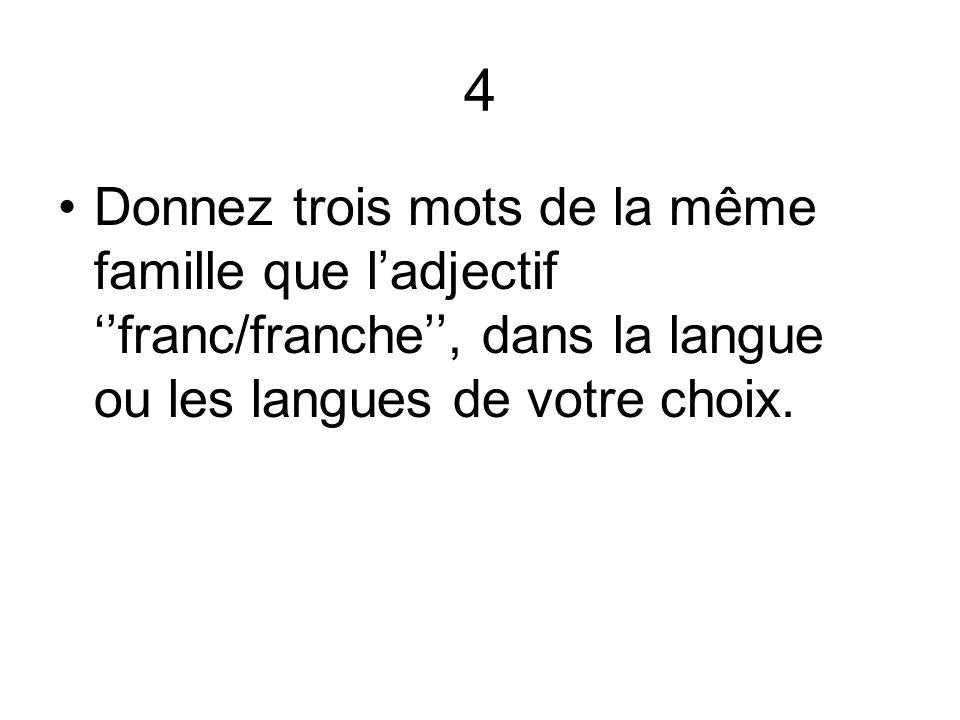 4 Donnez trois mots de la même famille que l'adjectif ''franc/franche'', dans la langue ou les langues de votre choix.
