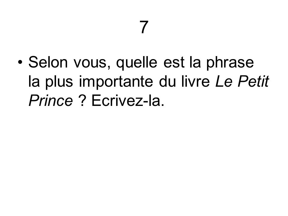 7 Selon vous, quelle est la phrase la plus importante du livre Le Petit Prince Ecrivez-la.