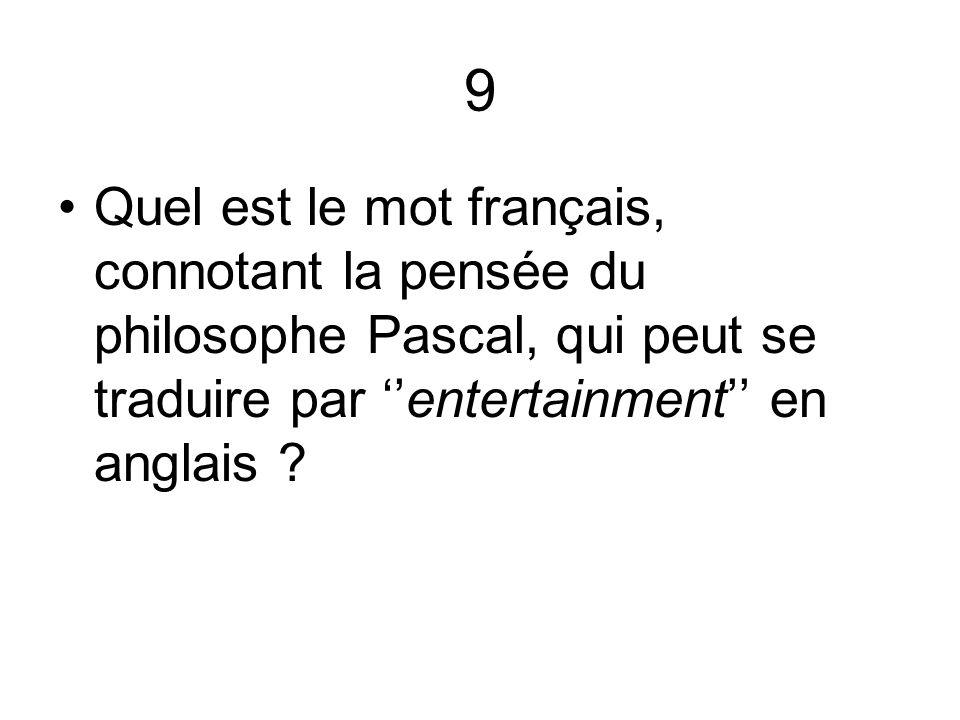 9 Quel est le mot français, connotant la pensée du philosophe Pascal, qui peut se traduire par ''entertainment'' en anglais