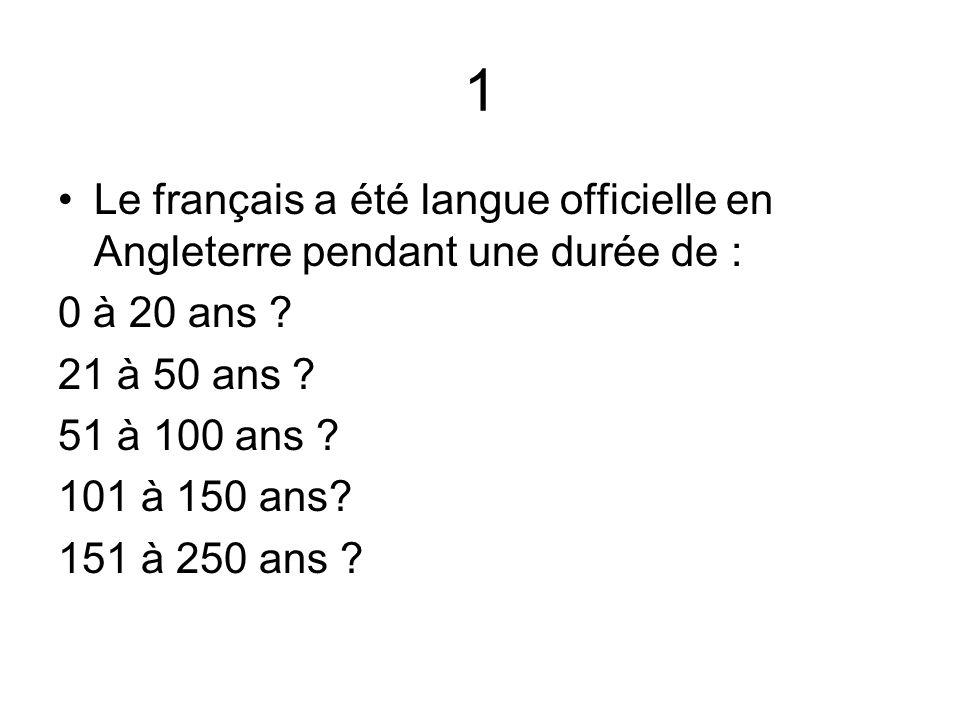 1 Le français a été langue officielle en Angleterre pendant une durée de : 0 à 20 ans 21 à 50 ans