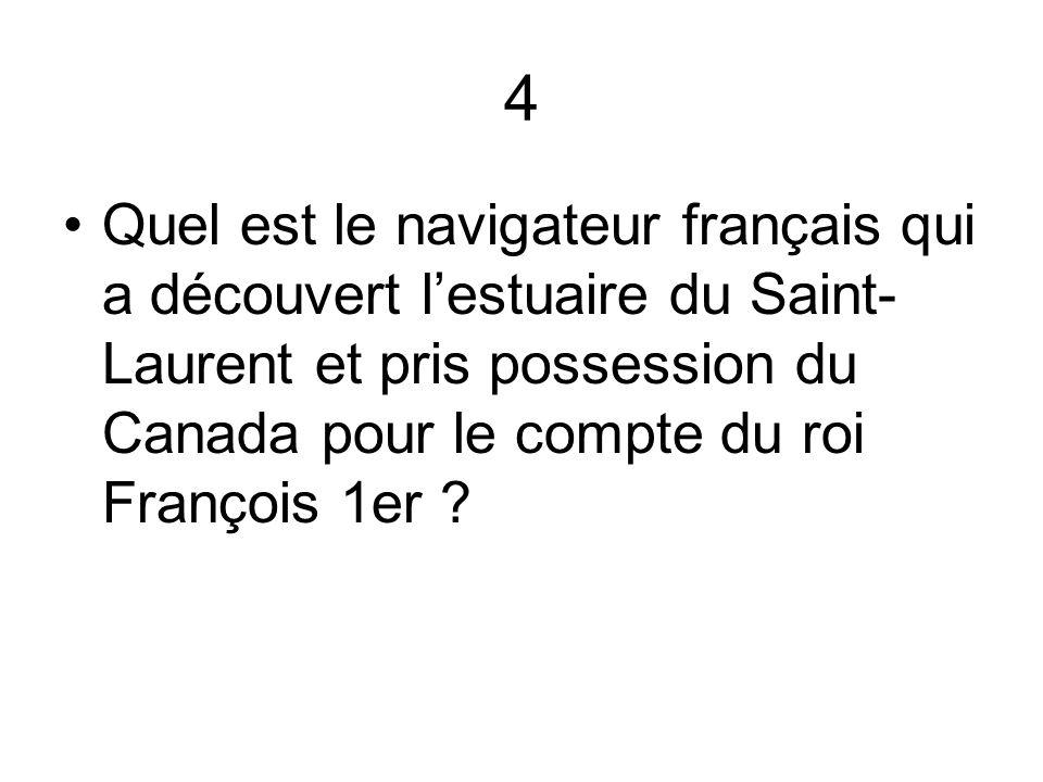 4 Quel est le navigateur français qui a découvert l'estuaire du Saint-Laurent et pris possession du Canada pour le compte du roi François 1er
