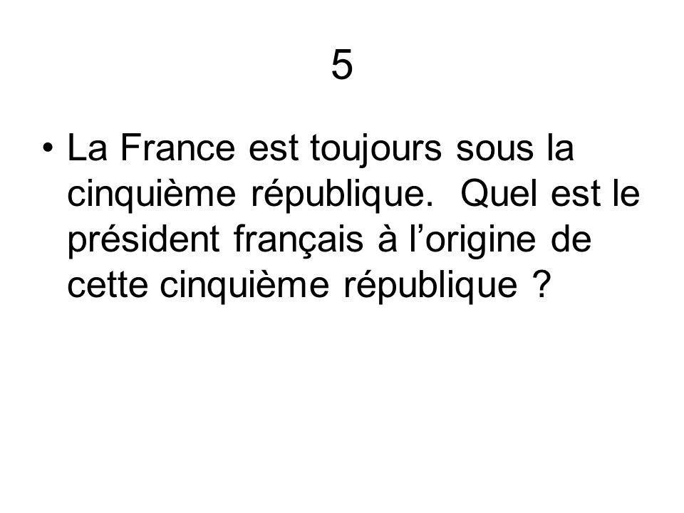5 La France est toujours sous la cinquième république. Quel est le président français à l'origine de cette cinquième république