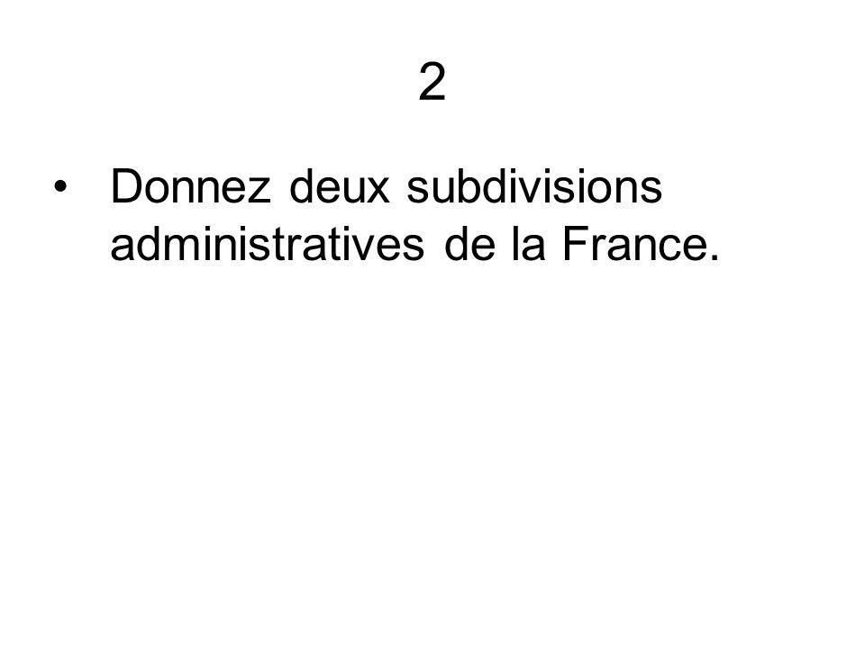 2 Donnez deux subdivisions administratives de la France.