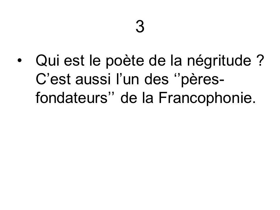 3 Qui est le poète de la négritude C'est aussi l'un des ''pères-fondateurs'' de la Francophonie.