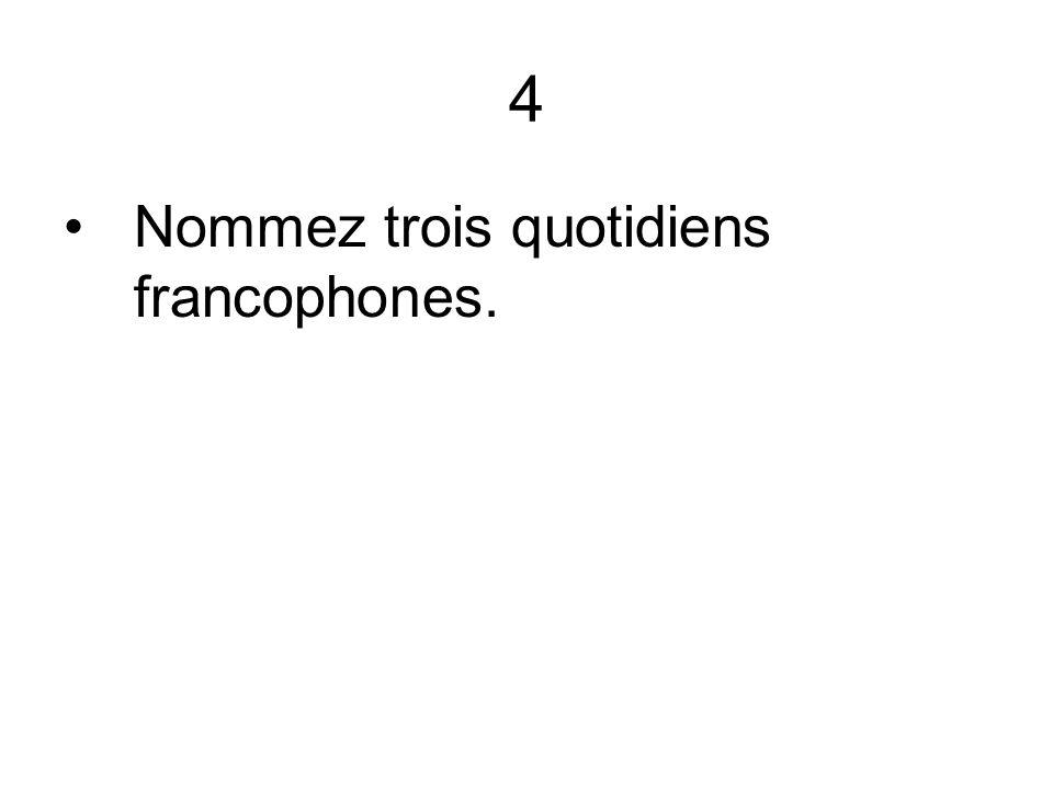 4 Nommez trois quotidiens francophones.