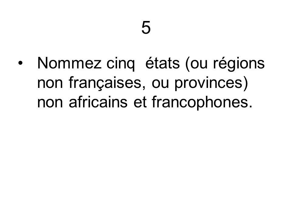 5 Nommez cinq états (ou régions non françaises, ou provinces) non africains et francophones.