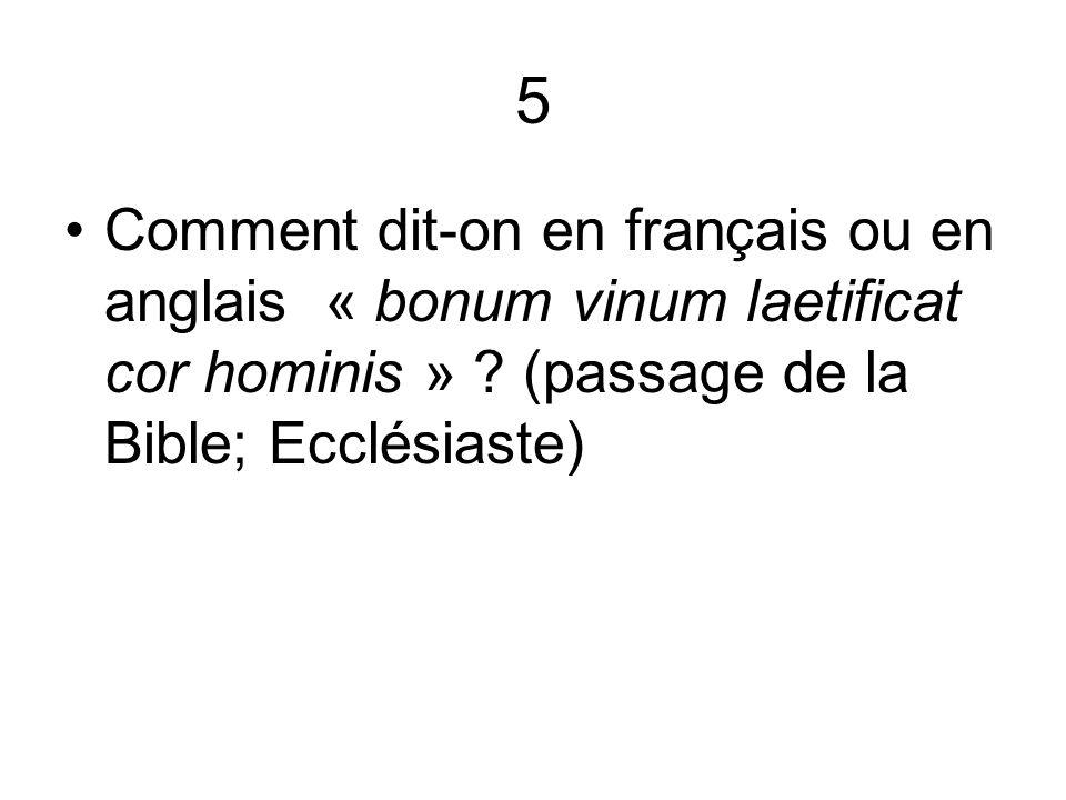 5 Comment dit-on en français ou en anglais « bonum vinum laetificat cor hominis » .