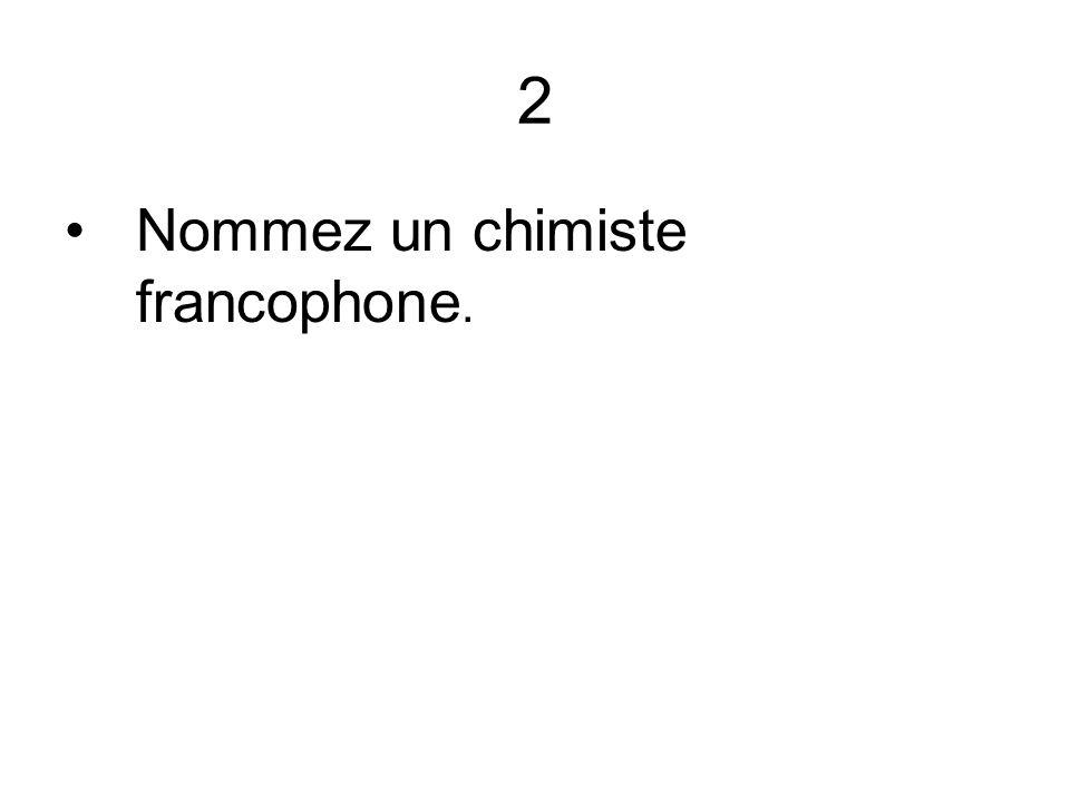 2 Nommez un chimiste francophone.