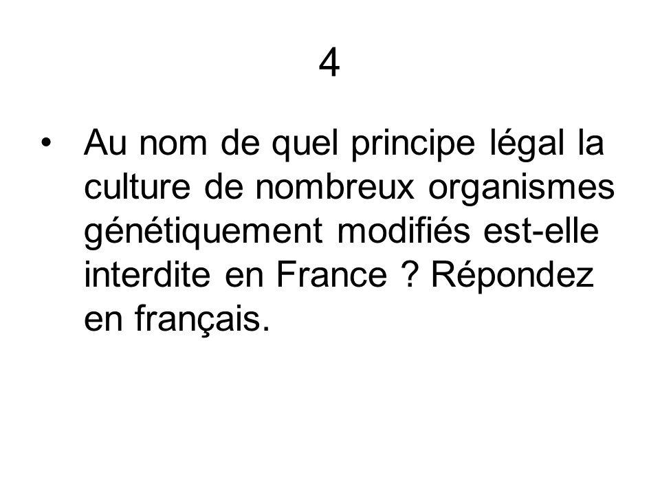 4 Au nom de quel principe légal la culture de nombreux organismes génétiquement modifiés est-elle interdite en France .