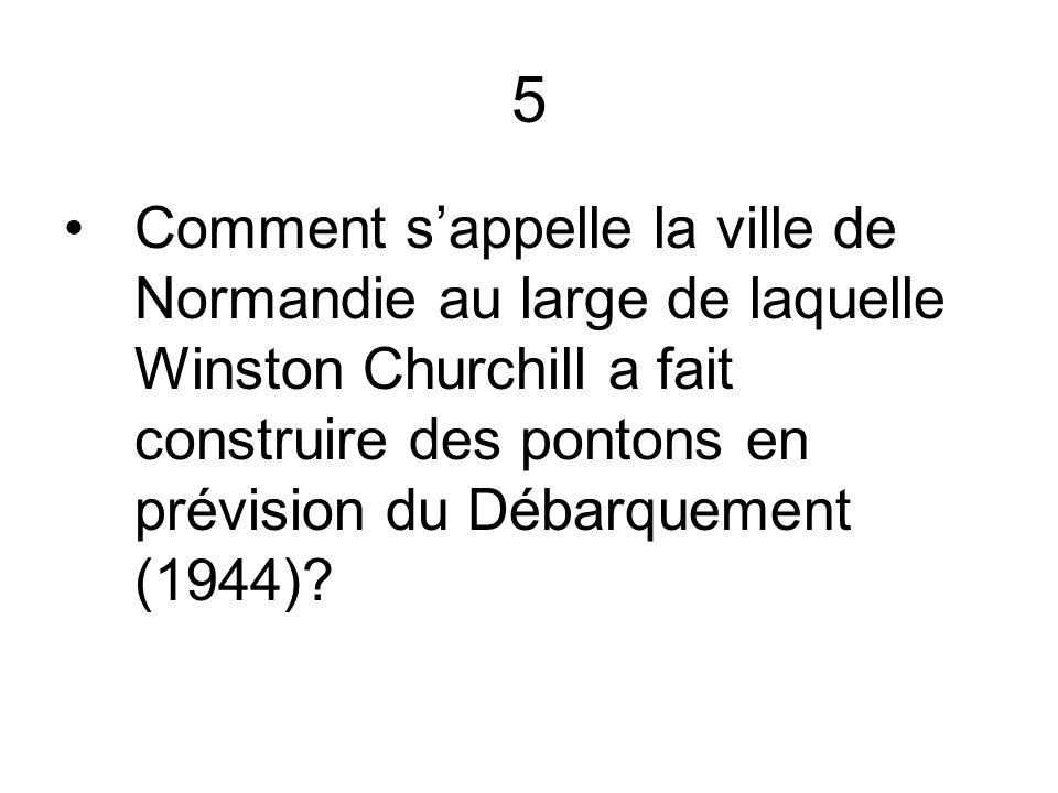 5 Comment s'appelle la ville de Normandie au large de laquelle Winston Churchill a fait construire des pontons en prévision du Débarquement (1944)