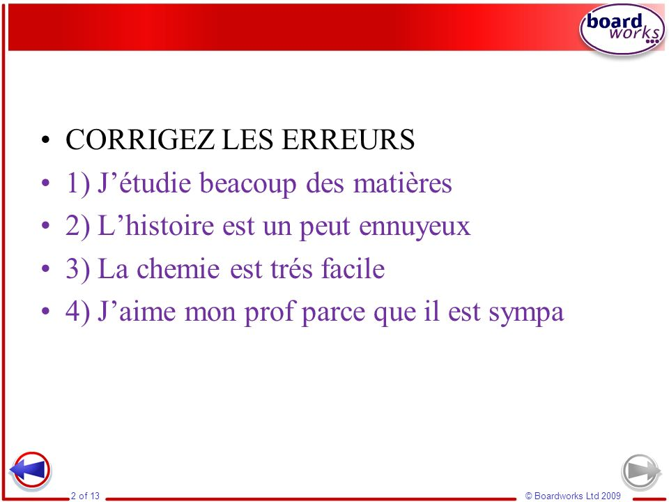 CORRIGEZ LES ERREURS 1) J'étudie beacoup des matières. 2) L'histoire est un peut ennuyeux. 3) La chemie est trés facile.