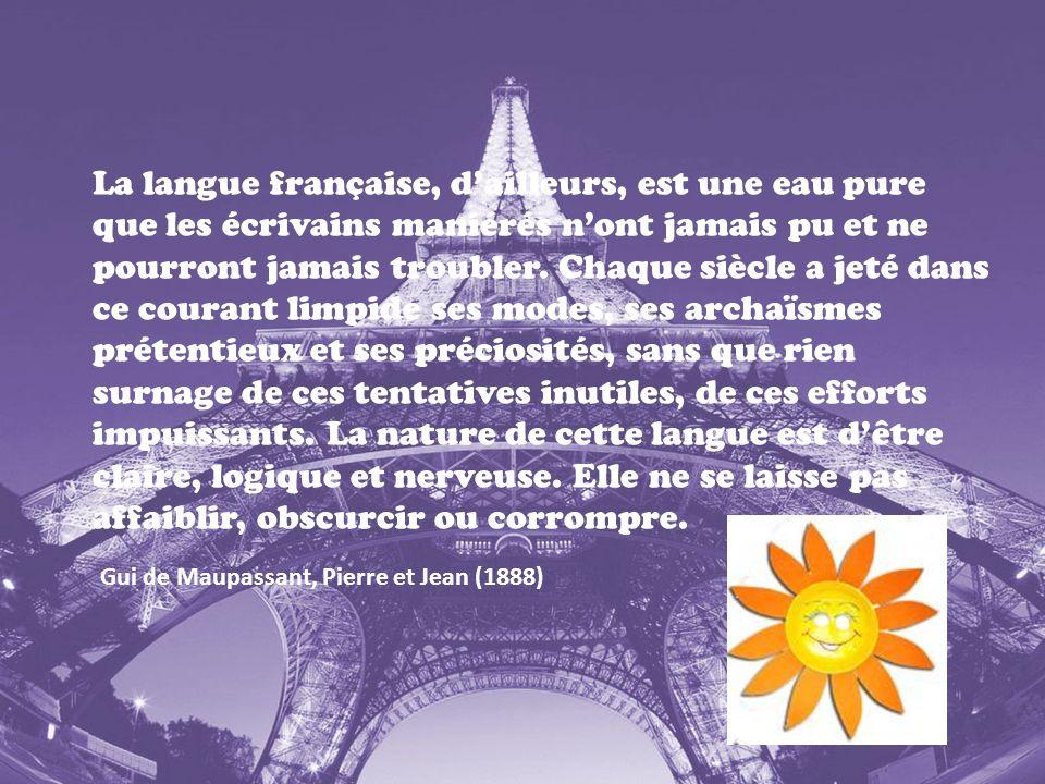 La langue française, d'ailleurs, est une eau pure que les écrivains maniérés n'ont jamais pu et ne pourront jamais troubler. Chaque siècle a jeté dans ce courant limpide ses modes, ses archaïsmes prétentieux et ses préciosités, sans que rien surnage de ces tentatives inutiles, de ces efforts impuissants. La nature de cette langue est d'être claire, logique et nerveuse. Elle ne se laisse pas affaiblir, obscurcir ou corrompre.