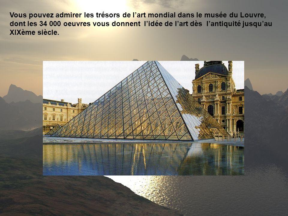 Vous pouvez admirer les trésors de l'art mondial dans le musée du Louvre, dont les 34 000 oeuvres vous donnent l'idée de l'art dès l'antiquité jusqu'au XIXème siècle.