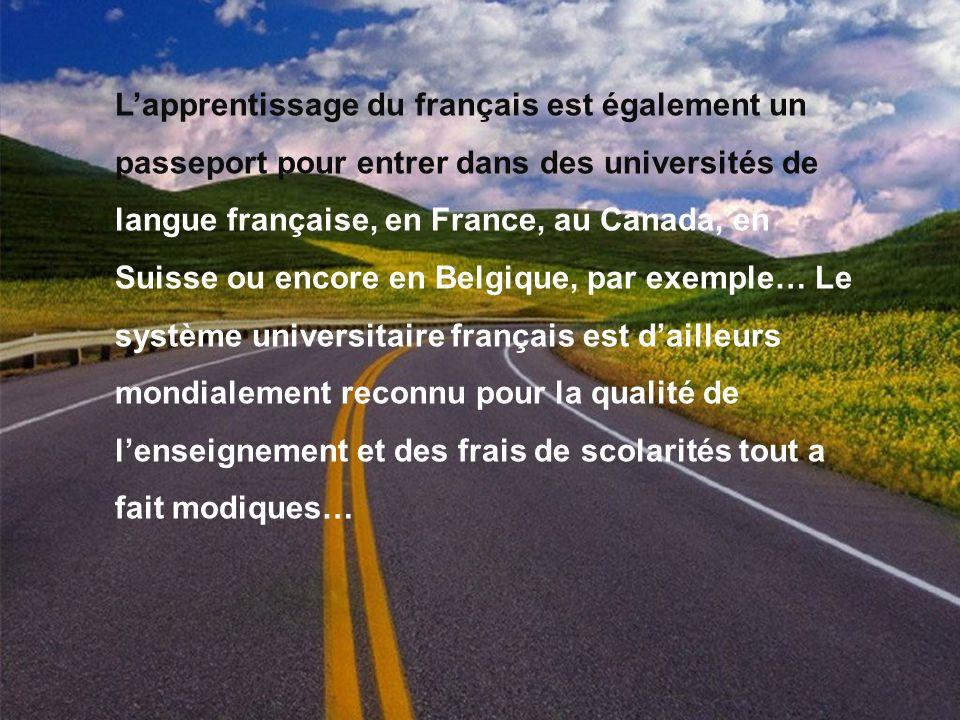L'apprentissage du français est également un passeport pour entrer dans des universités de langue française, en France, au Canada, en Suisse ou encore en Belgique, par exemple… Le système universitaire français est d'ailleurs mondialement reconnu pour la qualité de l'enseignement et des frais de scolarités tout а fait modiques…