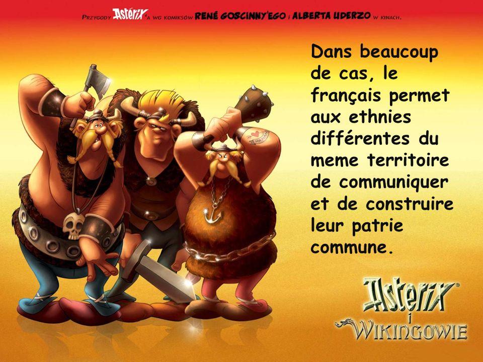 Dans beaucoup de cas, le français permet aux ethnies différentes du meme territoire de communiquer et de construire leur patrie commune.