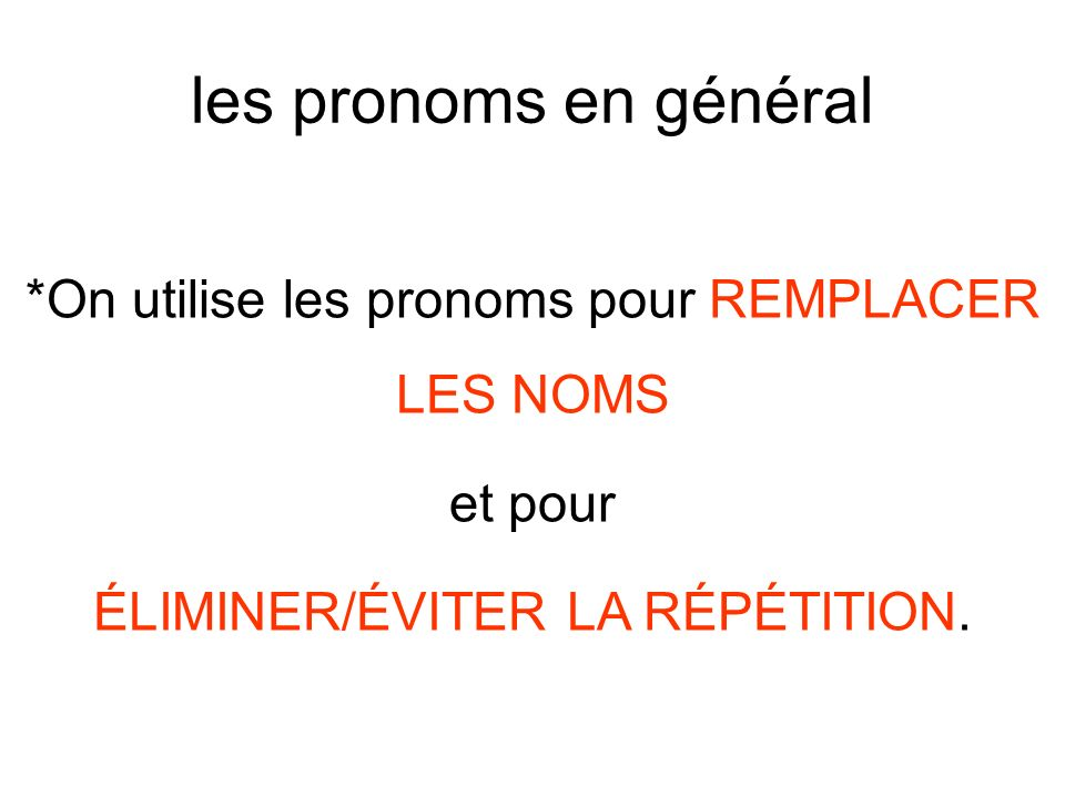 les pronoms en général *On utilise les pronoms pour REMPLACER LES NOMS et pour ÉLIMINER/ÉVITER LA RÉPÉTITION.