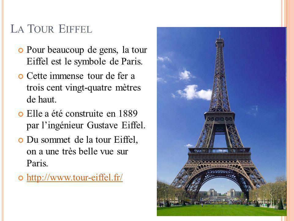 La Tour Eiffel Pour beaucoup de gens, la tour Eiffel est le symbole de Paris. Cette immense tour de fer a trois cent vingt-quatre mètres de haut.