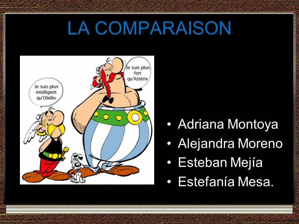 LA COMPARAISON Adriana Montoya Alejandra Moreno Esteban Mejía