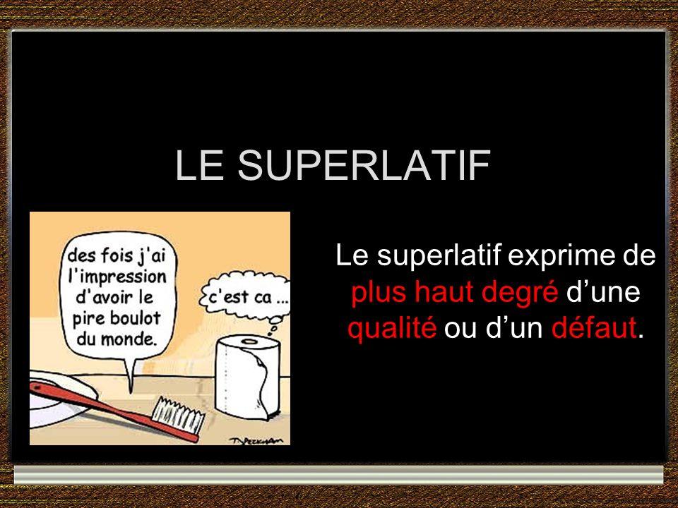 Le superlatif exprime de plus haut degré d'une qualité ou d'un défaut.