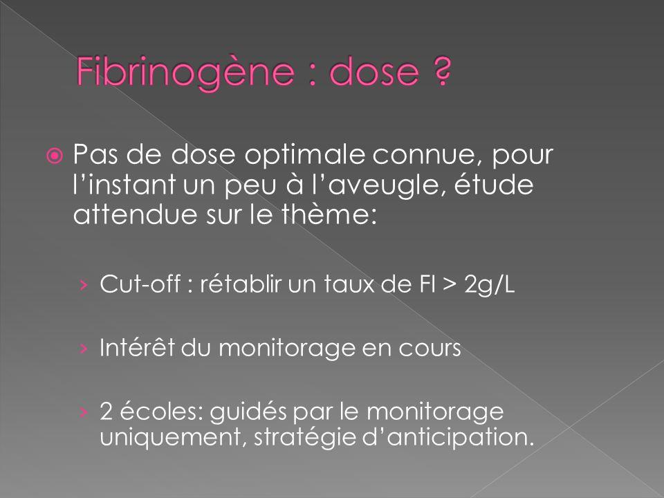 Fibrinogène : dose Pas de dose optimale connue, pour l'instant un peu à l'aveugle, étude attendue sur le thème:
