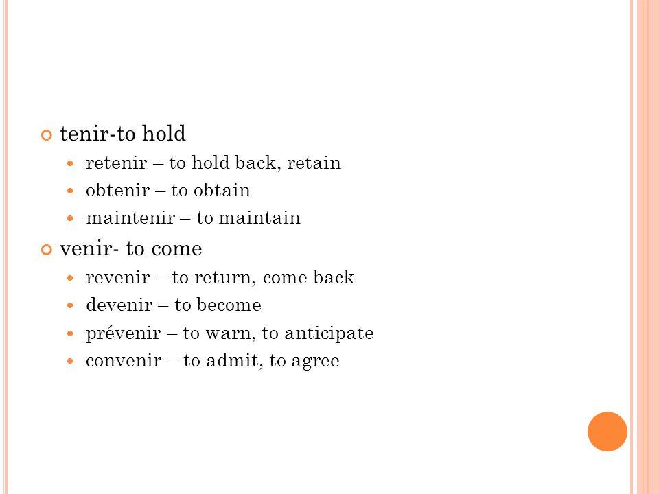 tenir-to hold venir- to come retenir – to hold back, retain