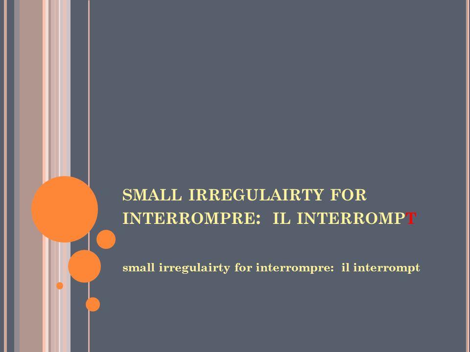 small irregulairty for interrompre: il interrompt