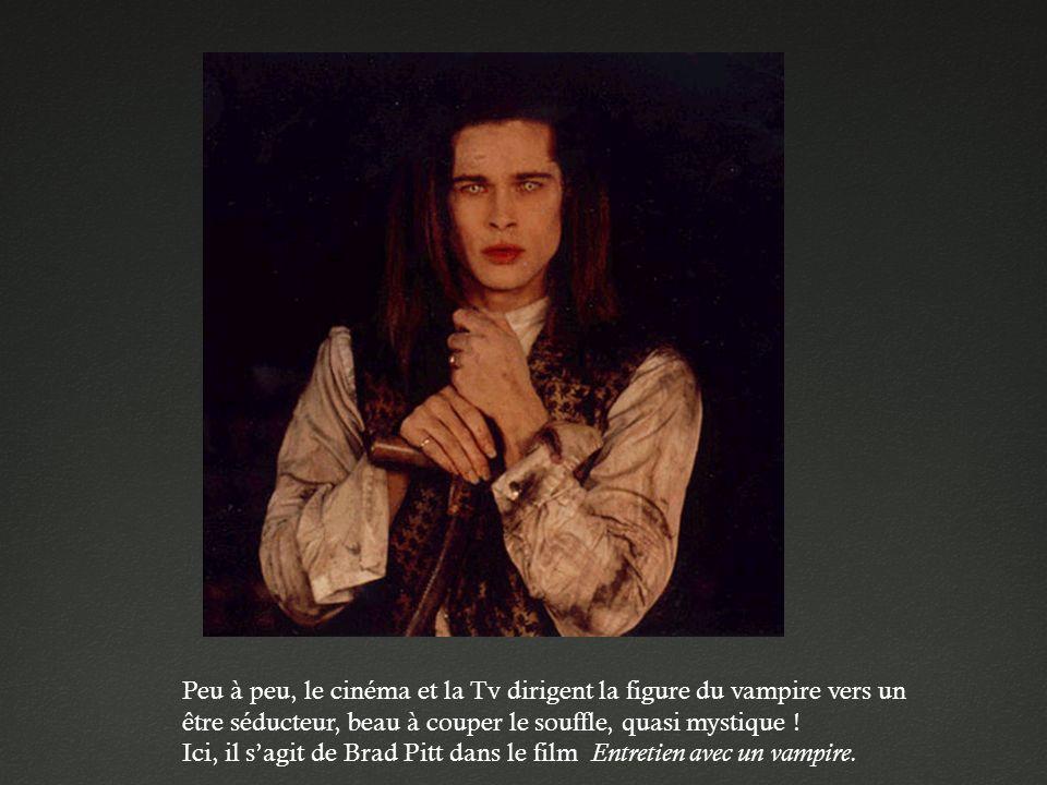 Peu à peu, le cinéma et la Tv dirigent la figure du vampire vers un être séducteur, beau à couper le souffle, quasi mystique !