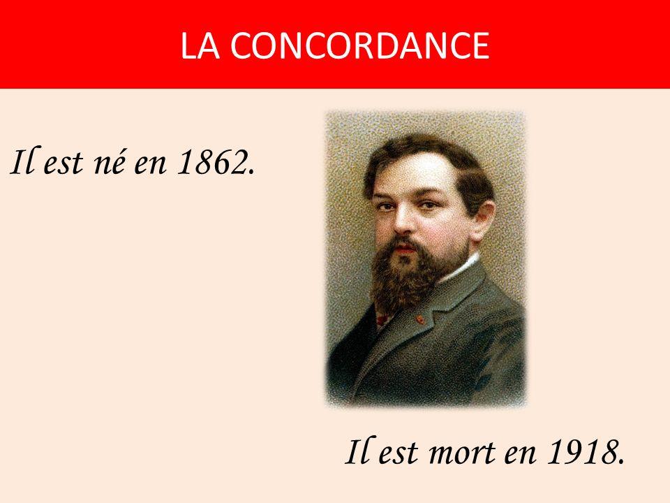 LA CONCORDANCE Il est né en 1862. Il est mort en 1918.