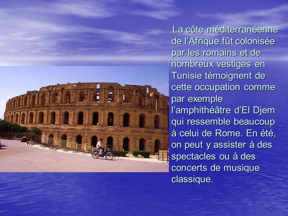 La côte méditerranéenne de l'Afrique fût colonisée par les romains et de nombreux vestiges en Tunisie témoignent de cette occupation comme par exemple l'amphithéâtre d'El Djem qui ressemble beaucoup à celui de Rome.