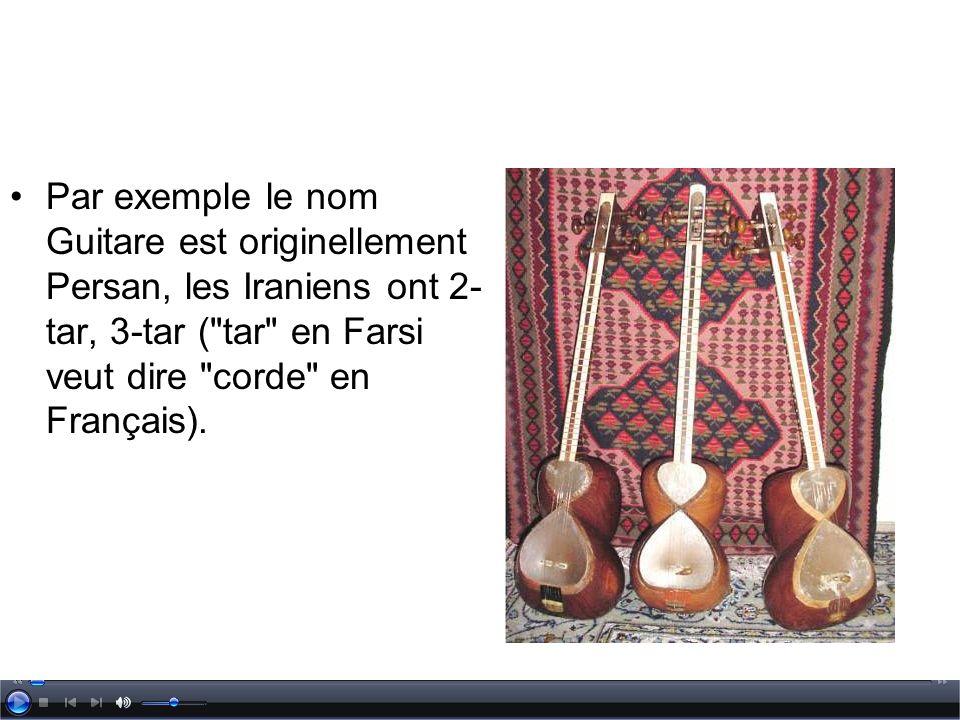 Par exemple le nom Guitare est originellement Persan, les Iraniens ont 2-tar, 3-tar ( tar en Farsi veut dire corde en Français).