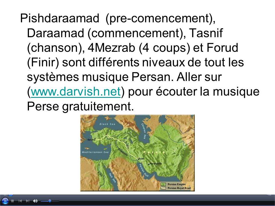 Pishdaraamad (pre-comencement), Daraamad (commencement), Tasnif (chanson), 4Mezrab (4 coups) et Forud (Finir) sont différents niveaux de tout les systèmes musique Persan.