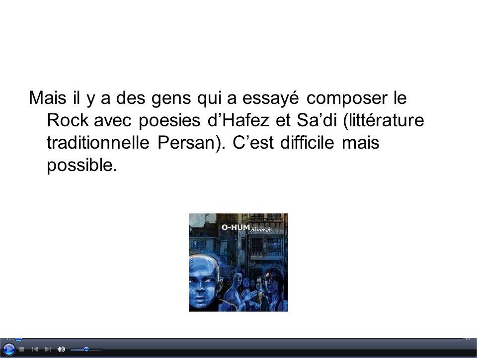 Mais il y a des gens qui a essayé composer le Rock avec poesies d'Hafez et Sa'di (littérature traditionnelle Persan).