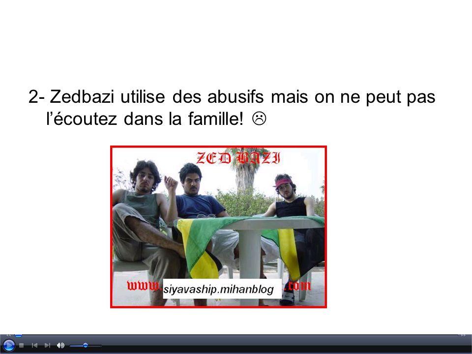 2- Zedbazi utilise des abusifs mais on ne peut pas l'écoutez dans la famille! 