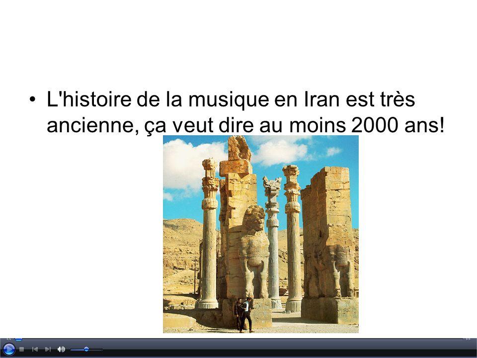 L histoire de la musique en Iran est très ancienne, ça veut dire au moins 2000 ans!