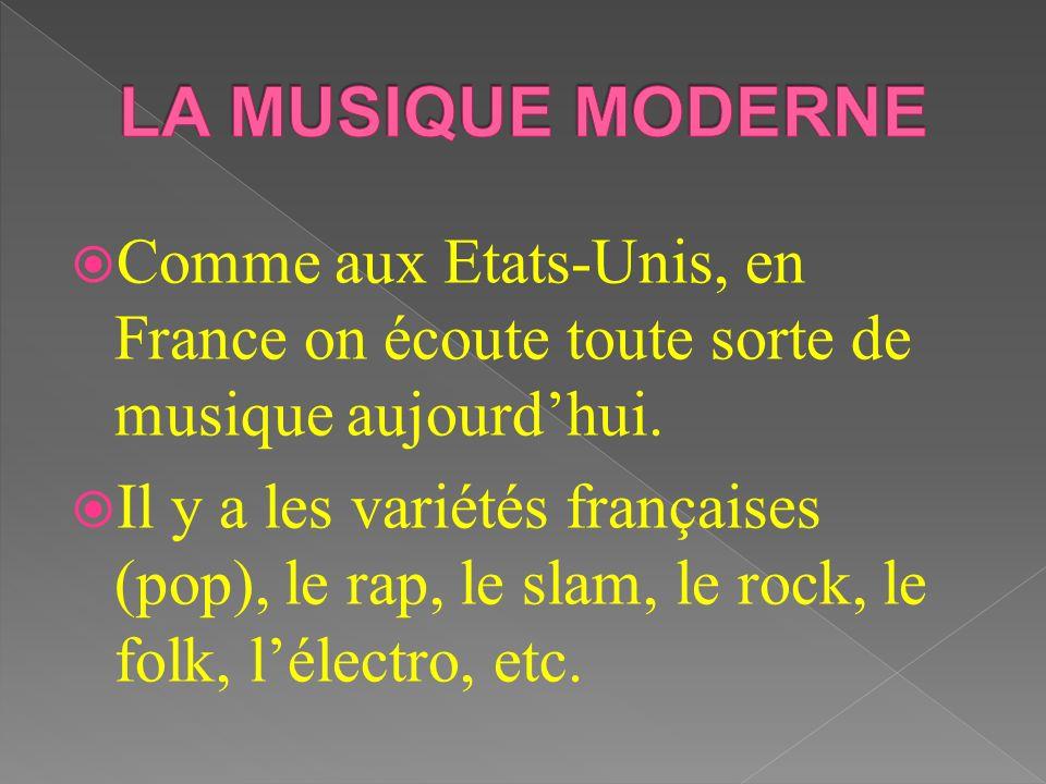 LA MUSIQUE MODERNE Comme aux Etats-Unis, en France on écoute toute sorte de musique aujourd'hui.
