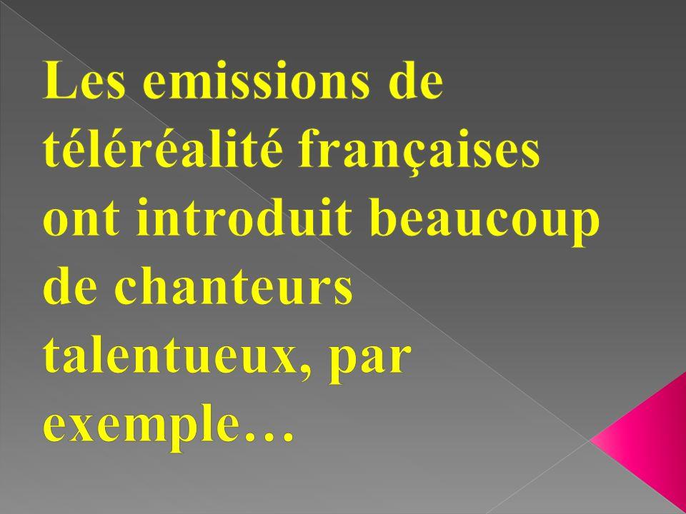 Les emissions de téléréalité françaises ont introduit beaucoup de chanteurs talentueux, par exemple…