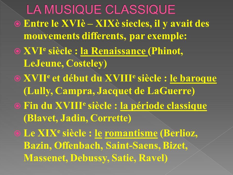 LA MUSIQUE CLASSIQUE Entre le XVIè – XIXè siecles, il y avait des mouvements differents, par exemple: