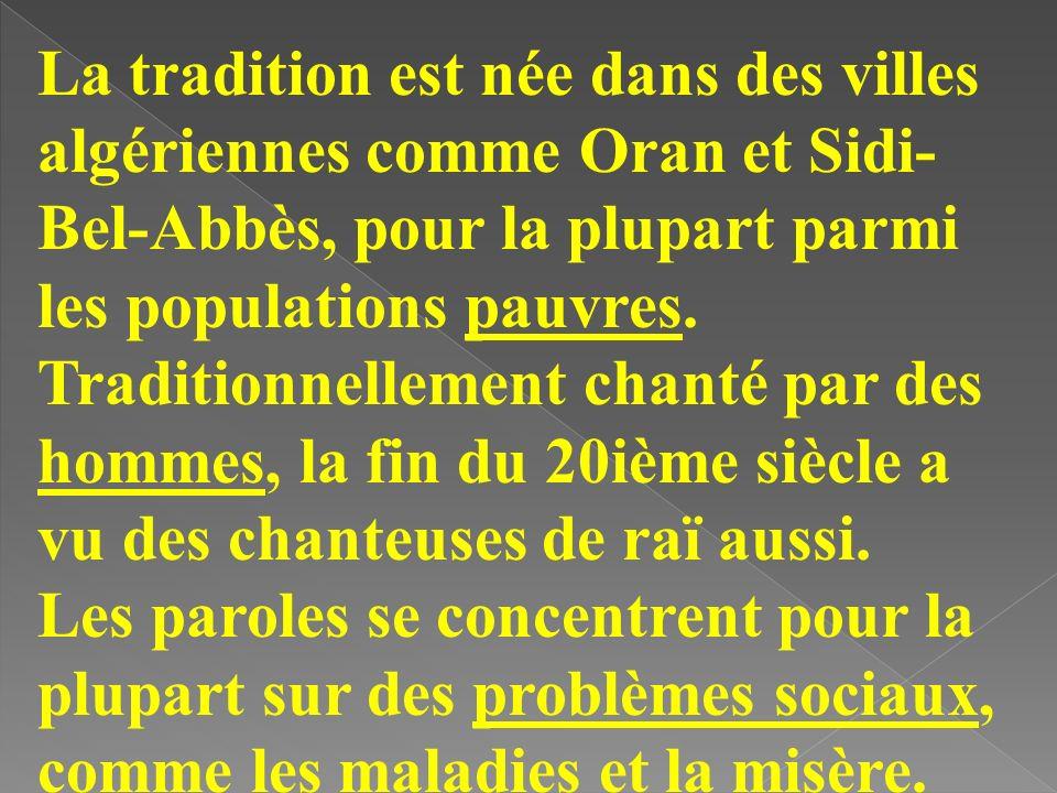 La tradition est née dans des villes algériennes comme Oran et Sidi-Bel-Abbès, pour la plupart parmi les populations pauvres. Traditionnellement chanté par des hommes, la fin du 20ième siècle a vu des chanteuses de raï aussi.