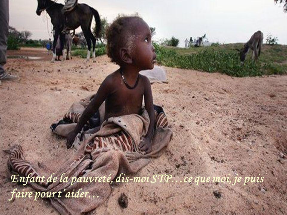 Enfant de la pauvreté, dis-moi STP…ce que moi, je puis faire pour t'aider…