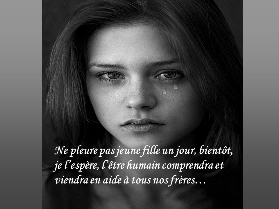 Ne pleure pas jeune fille un jour, bientôt, je l'espère, l'être humain comprendra et viendra en aide à tous nos frères…