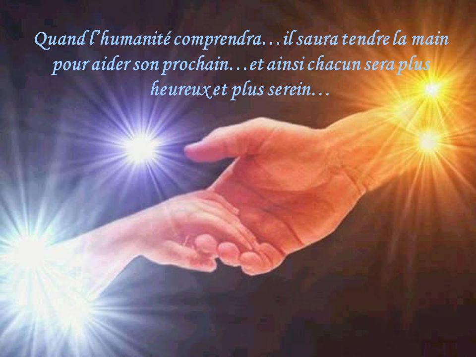 Quand l'humanité comprendra…il saura tendre la main pour aider son prochain…et ainsi chacun sera plus heureux et plus serein…