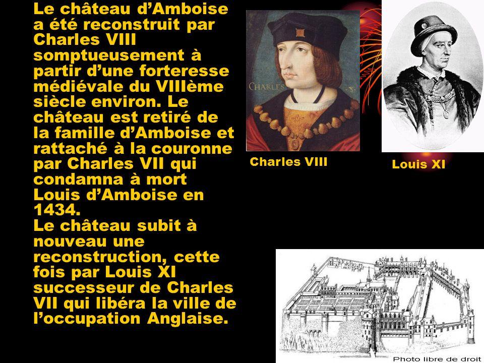Le château d'Amboise a été reconstruit par Charles VIII somptueusement à partir d'une forteresse médiévale du VIIIème siècle environ. Le château est retiré de la famille d'Amboise et rattaché à la couronne par Charles VII qui condamna à mort Louis d'Amboise en 1434. Le château subit à nouveau une reconstruction, cette fois par Louis XI successeur de Charles VII qui libéra la ville de l'occupation Anglaise.