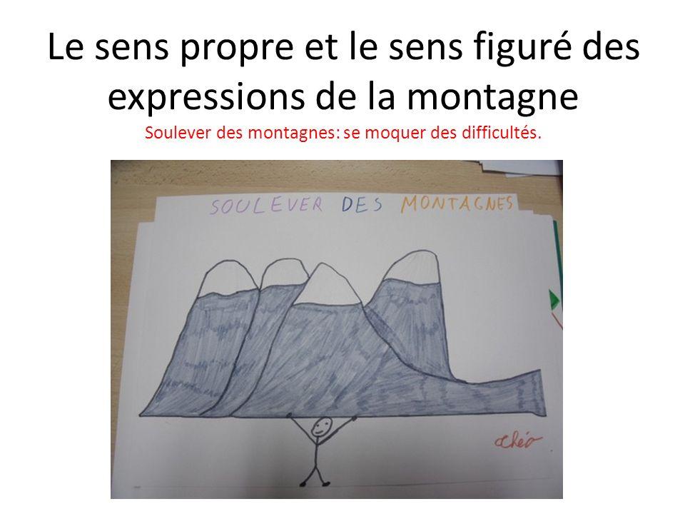 Le sens propre et le sens figuré des expressions de la montagne Soulever des montagnes: se moquer des difficultés.
