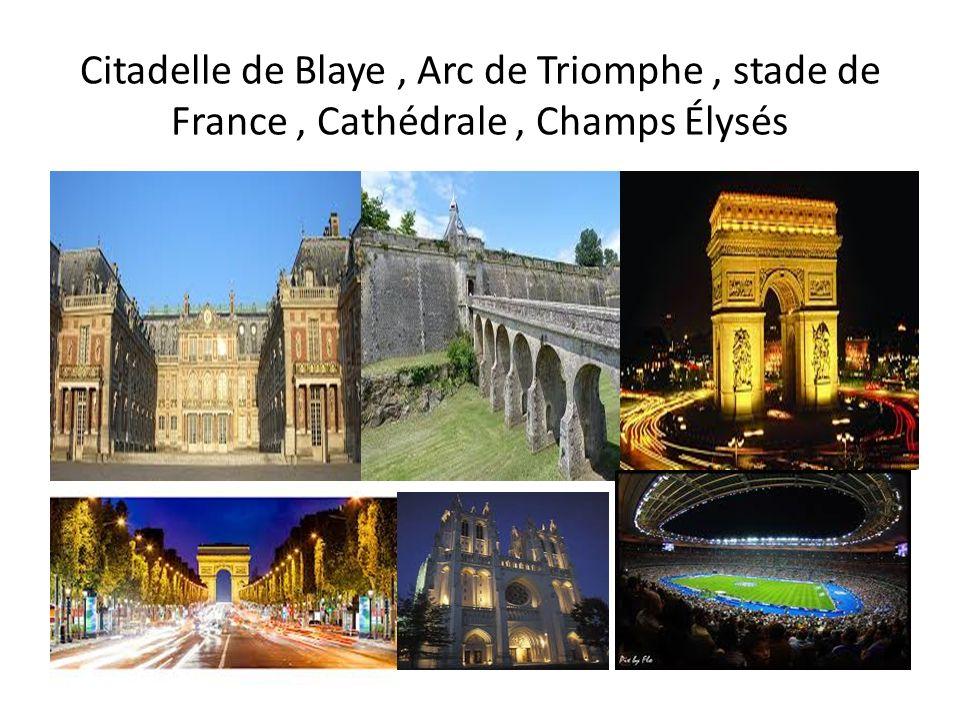 Citadelle de Blaye , Arc de Triomphe , stade de France , Cathédrale , Champs Élysés
