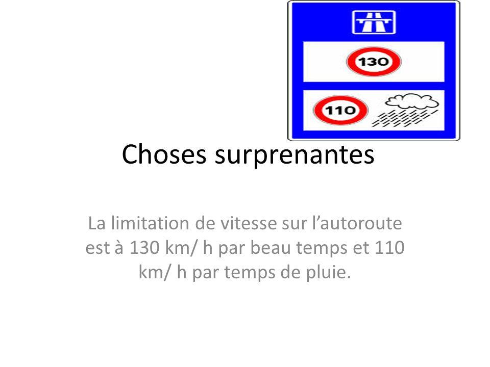 Choses surprenantes La limitation de vitesse sur l'autoroute est à 130 km/ h par beau temps et 110 km/ h par temps de pluie.