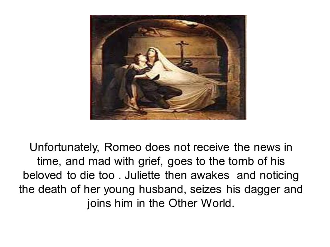Unfortunately, Romeo does not receive the news in time, and mad with grief, goes to the tomb of his beloved to die too .